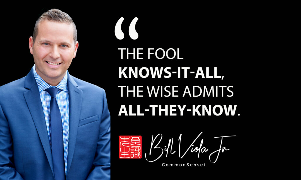 Quote Bill Viola Jr. The fool knows it all, the wise admits all they know.